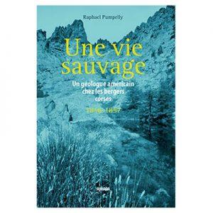 Une vie sauvage - Un géologue américain chez les bergers corses - Raphael Pumpelly